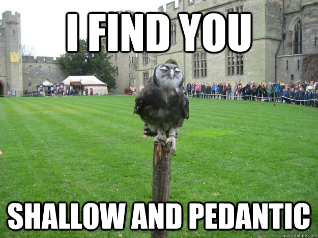 I find you Shallow and pedantic - I find you Shallow and pedantic  Pompous Owl