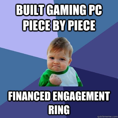 Built gaming PC piece by piece Financed engagement ring - Built gaming PC piece by piece Financed engagement ring  Success Kid