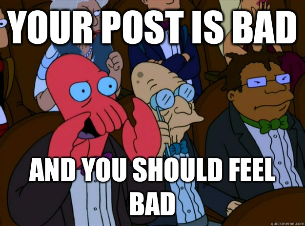Your post is bad And you should feel bad  And you should feel bad