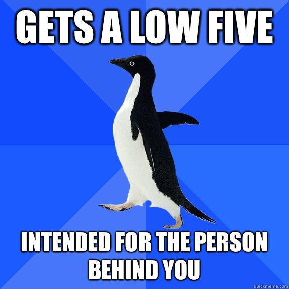 Gets a low five Intended for the person behind you - Gets a low five Intended for the person behind you  Socially Awkward Penguin