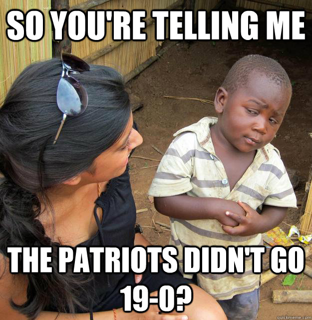 So you're telling me the patriots didn't go 19-0?