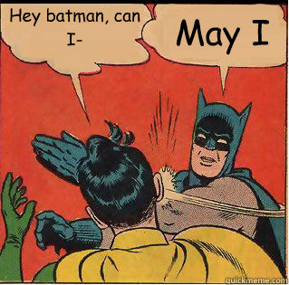 Hey batman, can I- May I - Hey batman, can I- May I  Slappin Batman