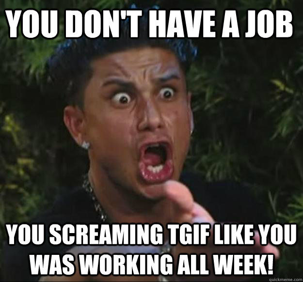 you don't have a job you screaming tgif like you was working all week!