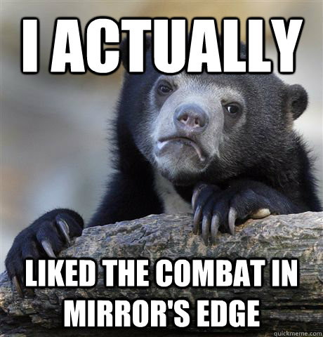 I actually  Liked the combat in mirror's edge - I actually  Liked the combat in mirror's edge  Confession Bear