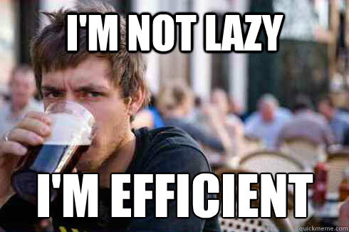 i'm not lazy i'm efficient - i'm not lazy i'm efficient  Lazy College Senior