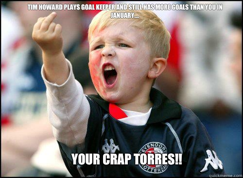 Tim Howard plays goal keeper and still has more goals than you in January....  Your crap Torres!!  soccer memes