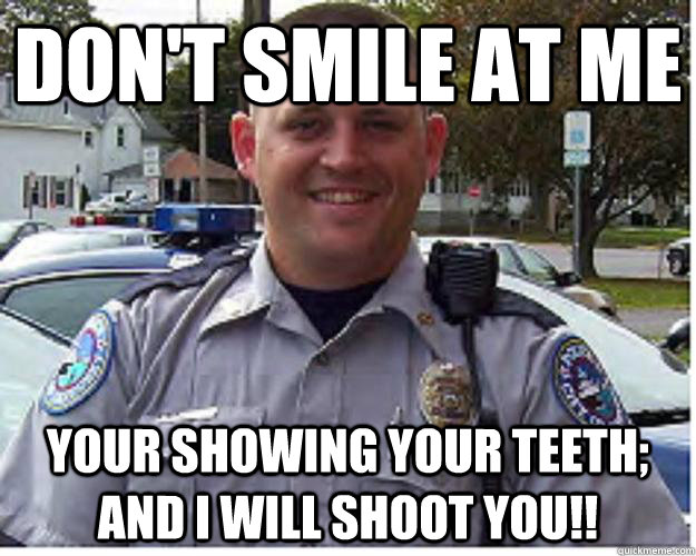 Don't Smile at me Your showing your teeth; AND I WILL SHOOT YOU!!