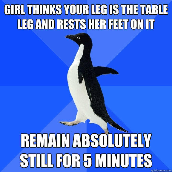 girl thinks your leg is the table leg and rests her feet on it remain absolutely still for 5 minutes - girl thinks your leg is the table leg and rests her feet on it remain absolutely still for 5 minutes  Socially Awkward Penguin