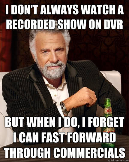 I don't always watch a recorded show on dvr But when I do, I forget i can fast forward through commercials - I don't always watch a recorded show on dvr But when I do, I forget i can fast forward through commercials  The Most Interesting Man In The World