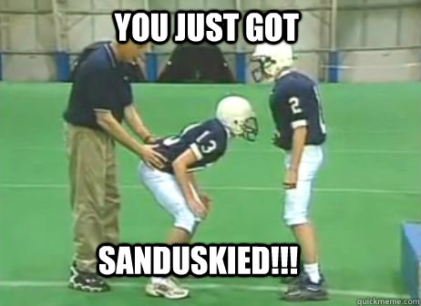 You just got Sanduskied!!!