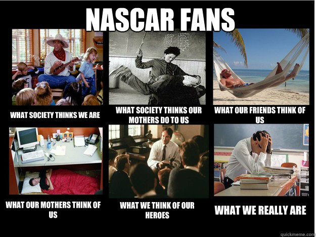 NASCAR Fans what society thinks we are what society thinks our mothers do to us what our friends think of us what our mothers think of us what we think of our heroes what we really are