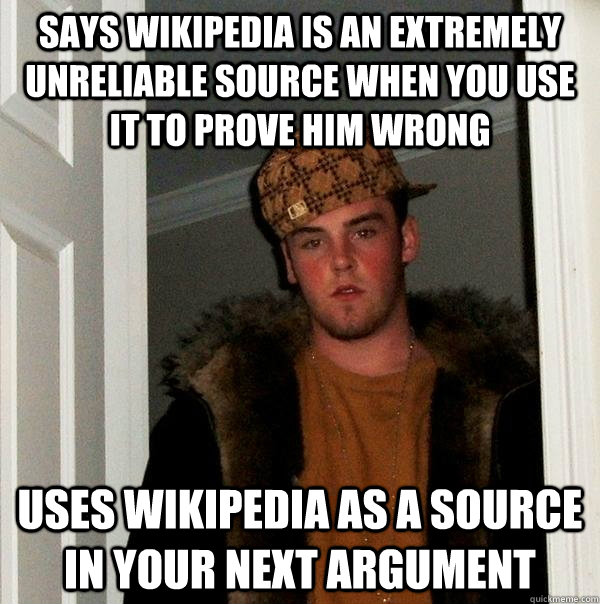 says wikipedia is an extremely unreliable source when you use it to prove him wrong uses wikipedia as a source in your next argument - says wikipedia is an extremely unreliable source when you use it to prove him wrong uses wikipedia as a source in your next argument  Scumbag Steve
