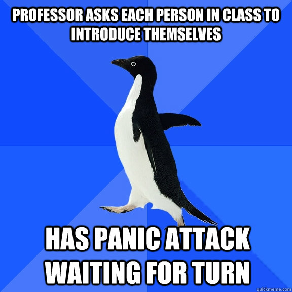 Professor asks each person in class to introduce themselves Has panic attack waiting for turn   - Professor asks each person in class to introduce themselves Has panic attack waiting for turn    Socially Awkward Penguin