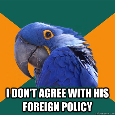 I don't agree with his foreign policy -  I don't agree with his foreign policy  Paranoid Parrot
