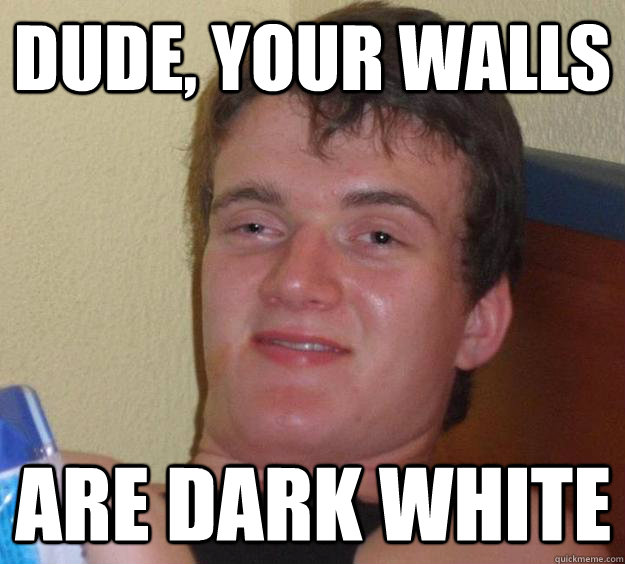 Dude, your walls are dark white - Dude, your walls are dark white  10 Guy
