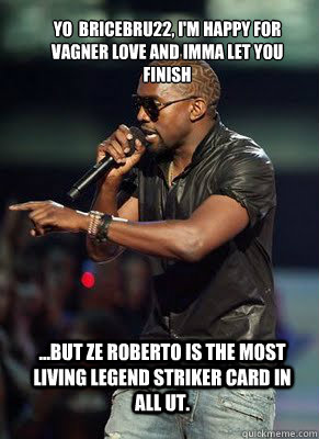 Yo  bricebru22, I'm happy for Vagner Love and imma let you finish  ...but Ze Roberto is the most living legend striker card in all UT.