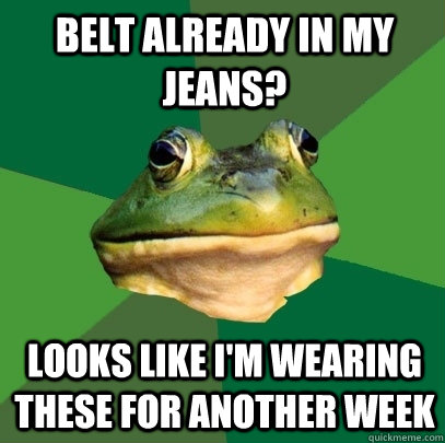 Belt already in my jeans? Looks like I'm wearing these for another week - Belt already in my jeans? Looks like I'm wearing these for another week  Foul Bachelor Frog