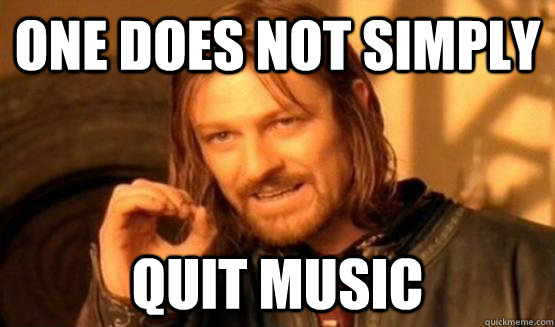 One does not simply quit music
