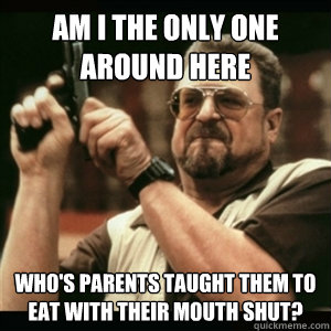 Am i the only one around here who's parents taught them to eat with their mouth shut?