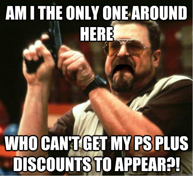 Am i the only one around here who can't get my ps plus discounts to appear?! - Am i the only one around here who can't get my ps plus discounts to appear?!  Misc