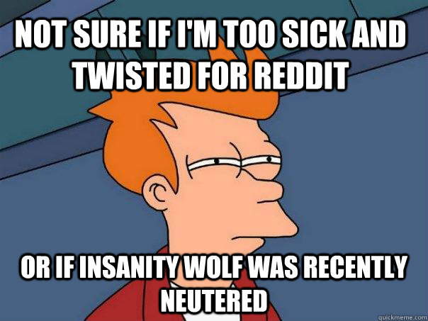 Not sure if I'm too sick and twisted for reddit Or if insanity wolf was recently neutered  Futurama Fry