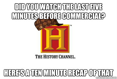 did you watch the last five minutes before commercial? here's a ten minute recap of that - did you watch the last five minutes before commercial? here's a ten minute recap of that  Scumbag History Channel