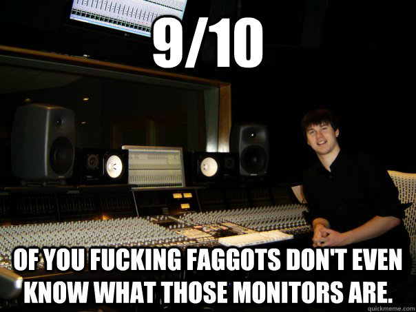 9/10  of you fucking faggots don't even know what those monitors are.