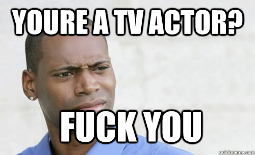 youre a tv actor? fuck you - youre a tv actor? fuck you  Confused Black Man