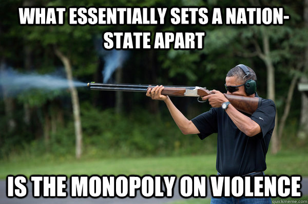 what essentially sets a nation-state apart is the monopoly on violence - what essentially sets a nation-state apart is the monopoly on violence  Obama Violence