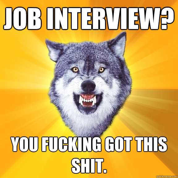 Job Interview You Fucking Got This Shit Courage Wolf Quickmeme