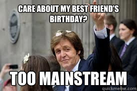 Care about my best friend's birthday? Too mainstream  Meme