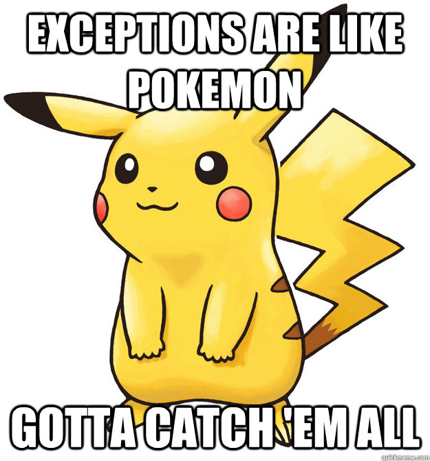 exceptions are like pokemon gotta catch 'em all