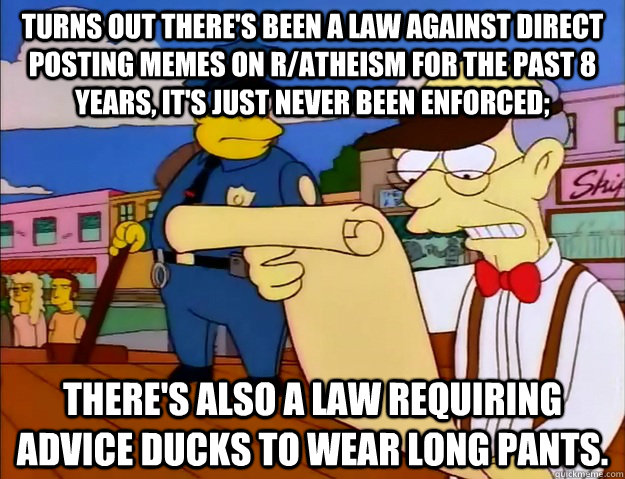 Turns out there's been a law against direct posting memes on r/atheism for the past 8 years, it's just never been enforced; there's also a law requiring advice ducks to wear long pants. - Turns out there's been a law against direct posting memes on r/atheism for the past 8 years, it's just never been enforced; there's also a law requiring advice ducks to wear long pants.  antiquated law