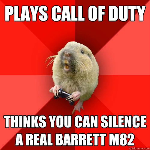 plays call of duty thinks you can silence a real Barrett M82 - plays call of duty thinks you can silence a real Barrett M82  Gaming Gopher