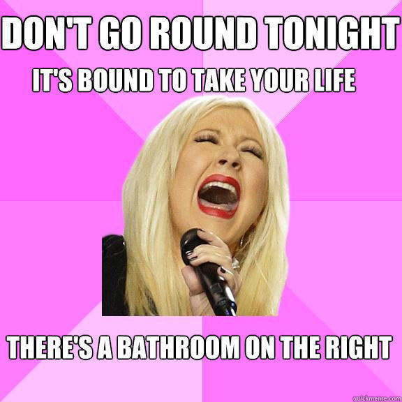 Don't go round tonight  It's bound to take your life There's a bathroom on the right  - Don't go round tonight  It's bound to take your life There's a bathroom on the right   Wrong Lyrics Christina