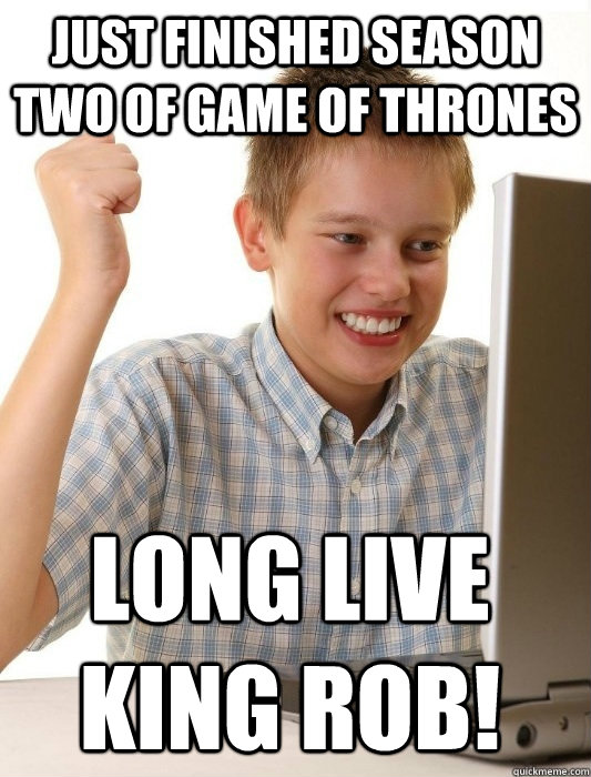 Just finished Season Two of Game of Thrones Long live King Rob! - Just finished Season Two of Game of Thrones Long live King Rob!  First Day on the Internet Kid