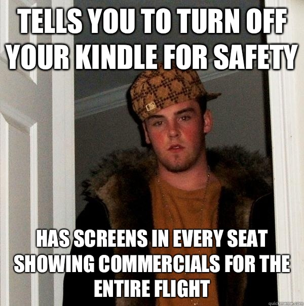 Tells you to turn off your Kindle for safety Has screens in every seat showing commercials for the entire flight - Tells you to turn off your Kindle for safety Has screens in every seat showing commercials for the entire flight  Scumbag Steve