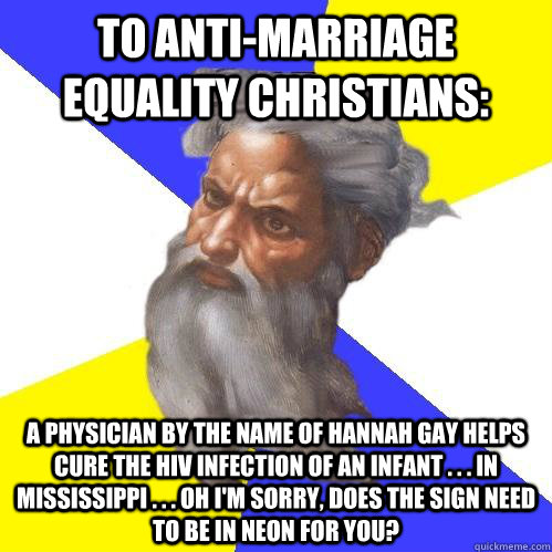 To Anti-marriage equality christians: A physician by the name of hannah gay helps cure the hiv infection of an infant . . . in Mississippi . . . oh i'm sorry, does the sign need to be in neon for you? - To Anti-marriage equality christians: A physician by the name of hannah gay helps cure the hiv infection of an infant . . . in Mississippi . . . oh i'm sorry, does the sign need to be in neon for you?  Advice God