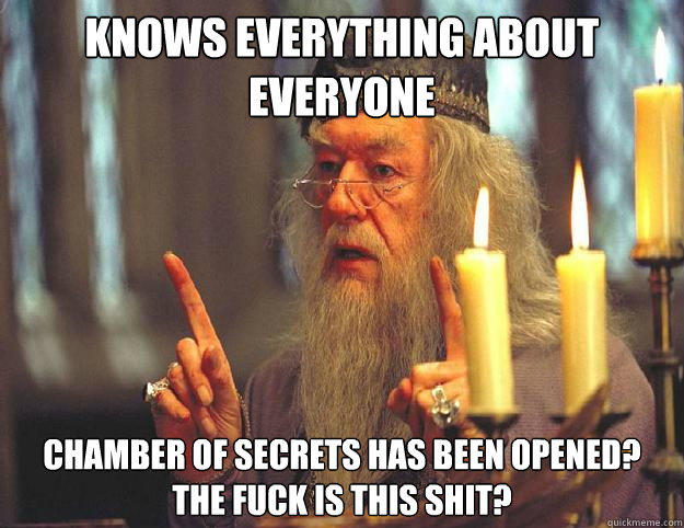 knows everything about everyone Chamber of secrets has been opened? the fuck is this shit?  Dumbledore