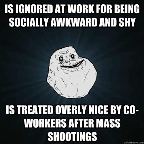 Is ignored at work for being socially awkward and shy is treated overly nice by co-workers after mass shootings  Forever Alone