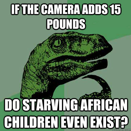 if the camera adds 15 pounds do starving african children even exist? - if the camera adds 15 pounds do starving african children even exist?  Philosoraptor