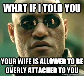 What if I told you  Your wife is allowed to be overly attached to you - What if I told you  Your wife is allowed to be overly attached to you  Matrix Morpheous