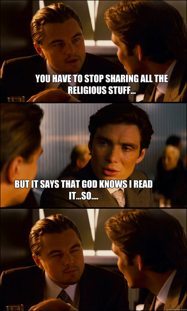 You have to stop sharing all the religious stuff... but it says that god knows i read it...so.... - You have to stop sharing all the religious stuff... but it says that god knows i read it...so....  Inception