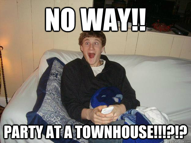 no way!! party at a townhouse!!!?!? - no way!! party at a townhouse!!!?!?  Ripped on Salvia Ryan