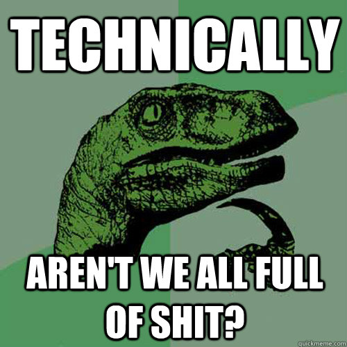 technically aren't we all full of shit? - technically aren't we all full of shit?  Philosoraptor