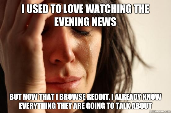 I used to love watching the evening news But now that I browse reddit, I already know everything they are going to talk about - I used to love watching the evening news But now that I browse reddit, I already know everything they are going to talk about  First World Problems