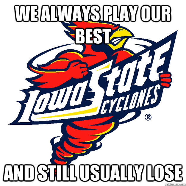 We always play our best and still usually lose  Iowa State Cyclones