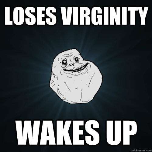 Loses virginity wakes up - Loses virginity wakes up  Forever Alone
