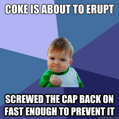 COKE IS ABOUT TO ERUPT SCREWED THE CAP BACK ON FAST ENOUGH TO PREVENT IT - COKE IS ABOUT TO ERUPT SCREWED THE CAP BACK ON FAST ENOUGH TO PREVENT IT  Success Kid
