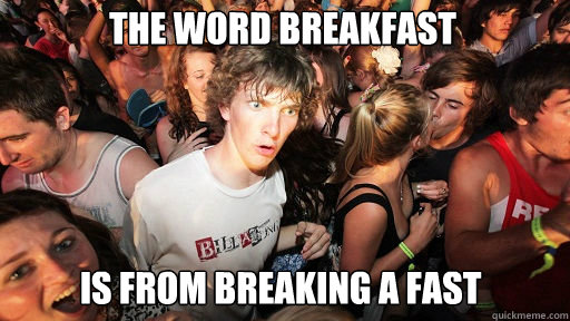 the word breakfast  is from breaking a fast - the word breakfast  is from breaking a fast  Sudden Clarity Clarence